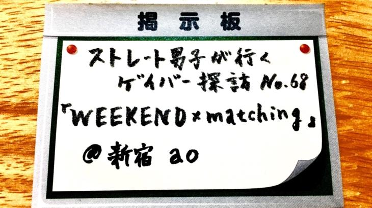No.68 「WEEKEND × matching」@ 新宿ao 編