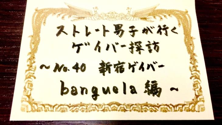 No.40 新宿ゲイバー banguela 編
